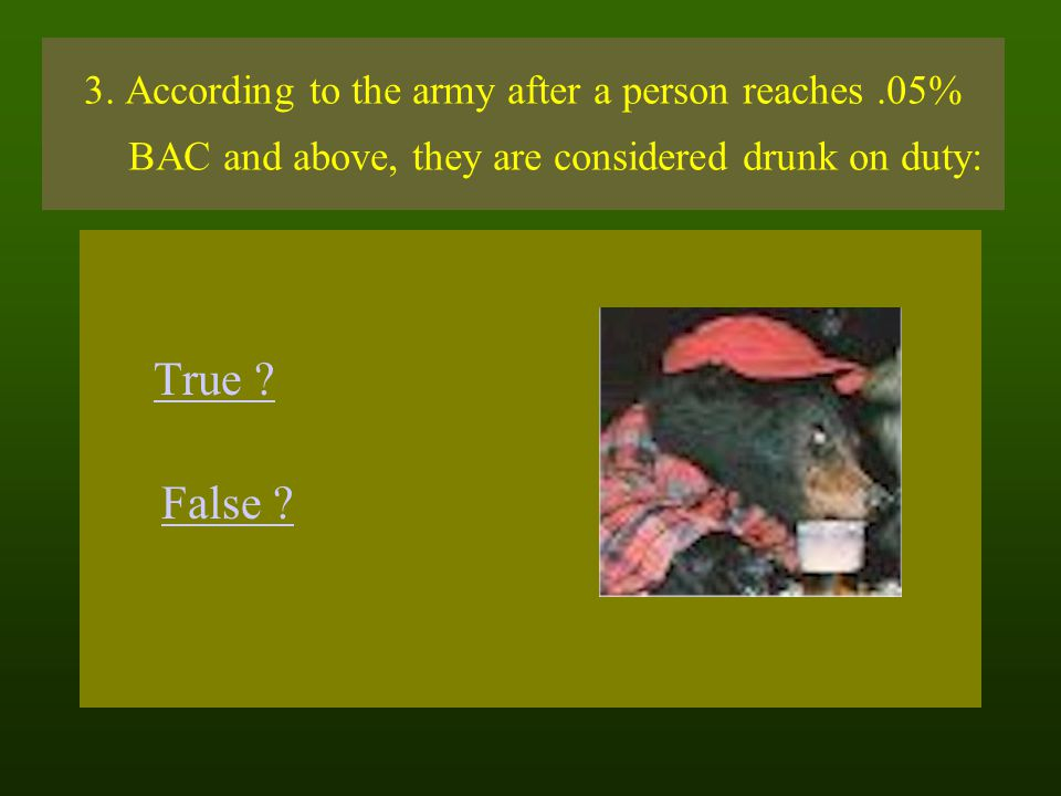 3. According to the army after a person reaches.05% BAC and above, they are considered drunk on duty: True ? False ?
