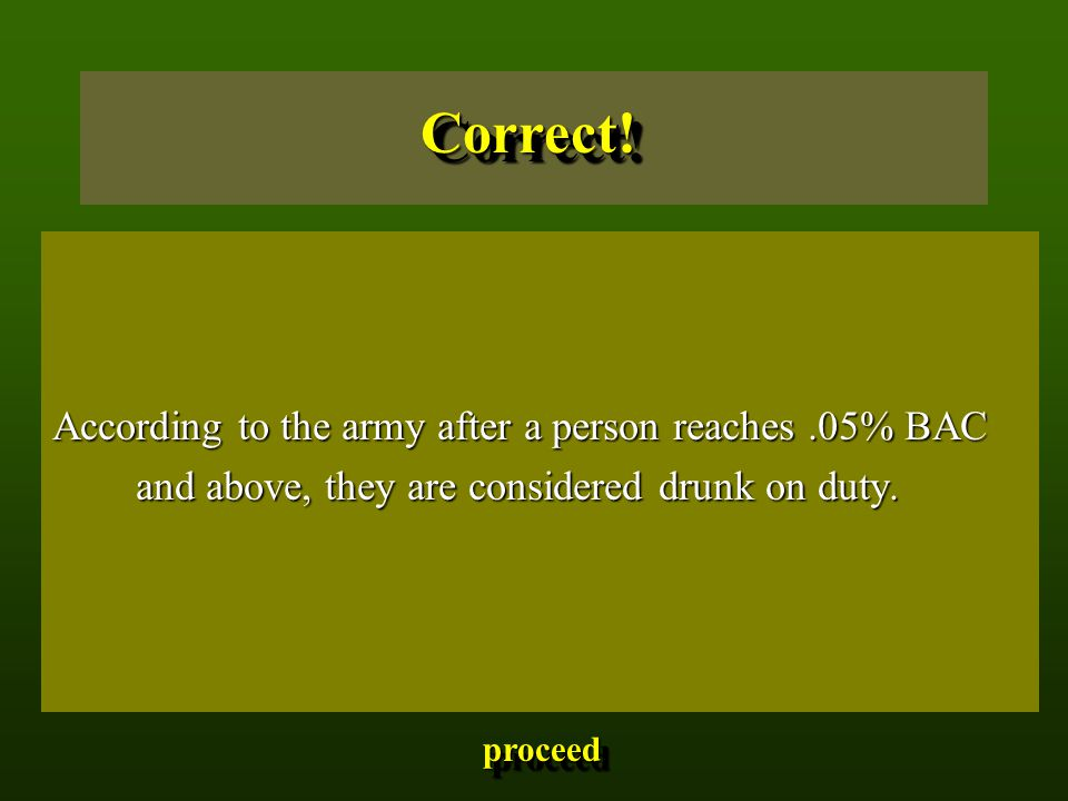 According to the army after a person reaches.05% BAC and above, they are considered drunk on duty. and above, they are considered drunk on duty. Corre