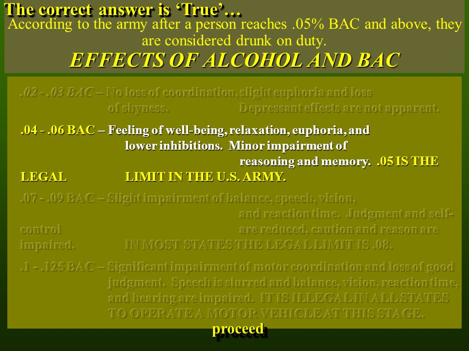 EFFECTS OF ALCOHOL AND BAC According to the army after a person reaches.05% BAC and above, they are considered drunk on duty. EFFECTS OF ALCOHOL AND B