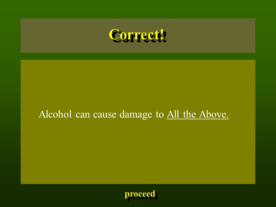 Alcohol can cause damage to All the Above. Correct!Correct! proceed