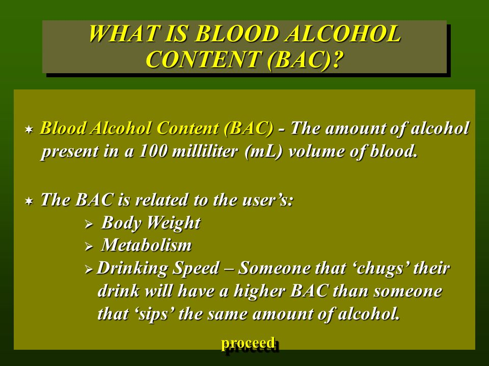 WHAT IS BLOOD ALCOHOL CONTENT (BAC)?  Blood Alcohol Content (BAC) - The amount of alcohol present in a 100 milliliter (mL) volume of blood.  The BAC