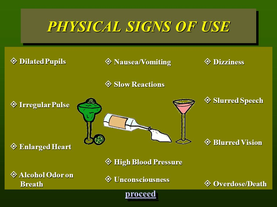 PHYSICAL SIGNS OF USE  Nausea/Vomiting  Blurred Vision  Unconsciousness  Alcohol Odor on Breath  Dizziness  Enlarged Heart  High Blood Pressure  Slurred Speech  Dilated Pupils  Slow Reactions  Overdose/Death  Irregular Pulse proceed