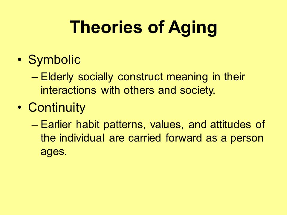 Theories of Aging Symbolic –Elderly socially construct meaning in their interactions with others and society.