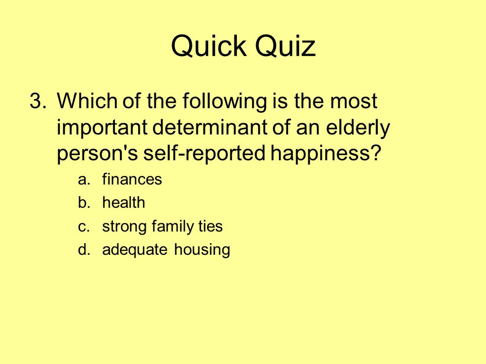 Quick Quiz 3.Which of the following is the most important determinant of an elderly person s self-reported happiness.