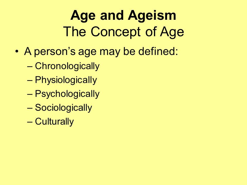 Age and Ageism The Concept of Age A person's age may be defined: –Chronologically –Physiologically –Psychologically –Sociologically –Culturally