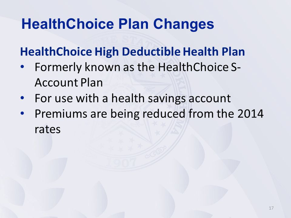HealthChoice High Deductible Health Plan Formerly known as the HealthChoice S- Account Plan For use with a health savings account Premiums are being reduced from the 2014 rates 17 HealthChoice Plan Changes