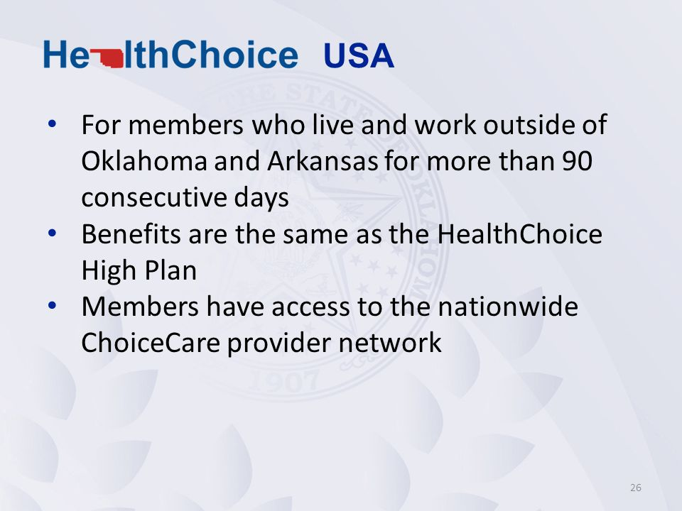 For members who live and work outside of Oklahoma and Arkansas for more than 90 consecutive days Benefits are the same as the HealthChoice High Plan Members have access to the nationwide ChoiceCare provider network 26 USA
