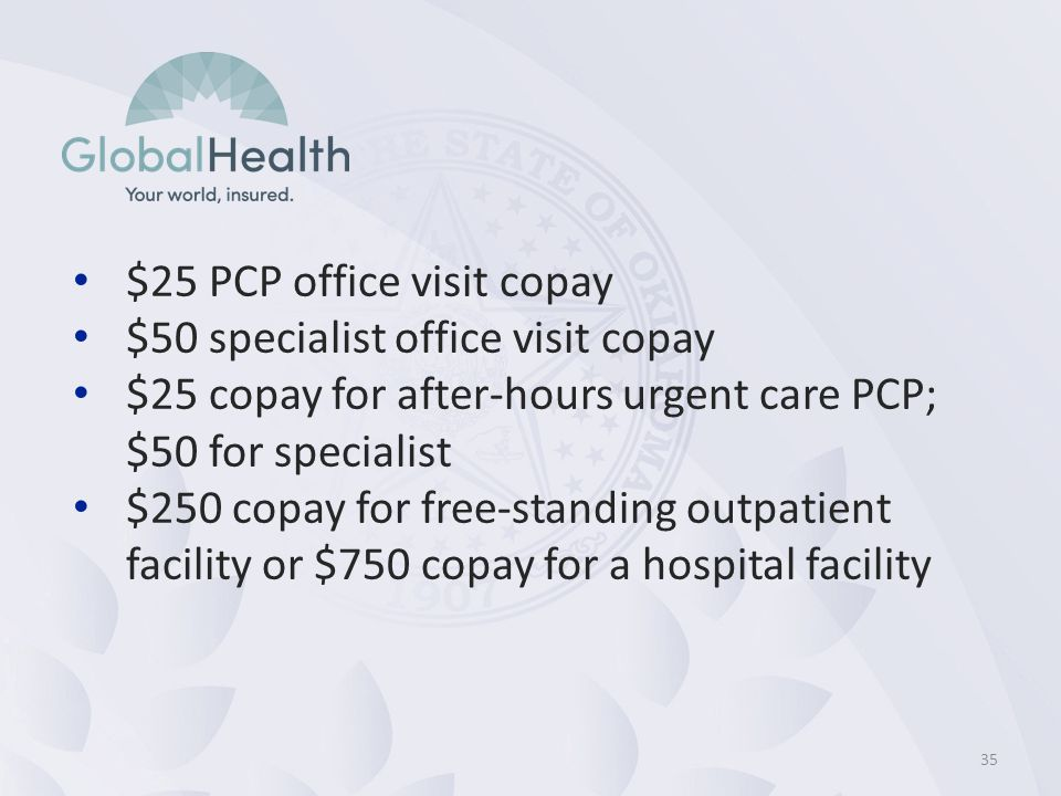 35 $25 PCP office visit copay $50 specialist office visit copay $25 copay for after-hours urgent care PCP; $50 for specialist $250 copay for free-standing outpatient facility or $750 copay for a hospital facility