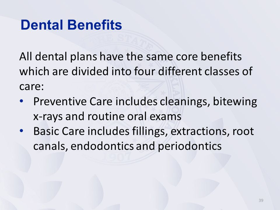 39 All dental plans have the same core benefits which are divided into four different classes of care: Preventive Care includes cleanings, bitewing x-rays and routine oral exams Basic Care includes fillings, extractions, root canals, endodontics and periodontics Dental Benefits