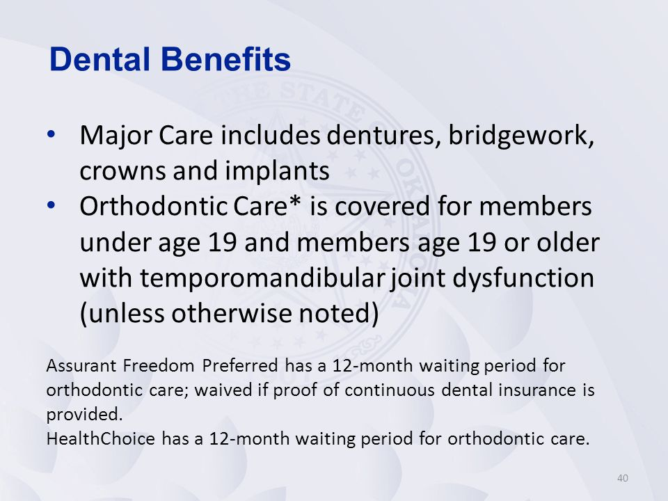 40 Major Care includes dentures, bridgework, crowns and implants Orthodontic Care* is covered for members under age 19 and members age 19 or older with temporomandibular joint dysfunction (unless otherwise noted) Assurant Freedom Preferred has a 12-month waiting period for orthodontic care; waived if proof of continuous dental insurance is provided.