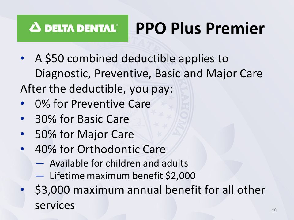 A $50 combined deductible applies to Diagnostic, Preventive, Basic and Major Care After the deductible, you pay: 0% for Preventive Care 30% for Basic Care 50% for Major Care 40% for Orthodontic Care —Available for children and adults —Lifetime maximum benefit $2,000 $3,000 maximum annual benefit for all other services 46 PPO Plus Premier