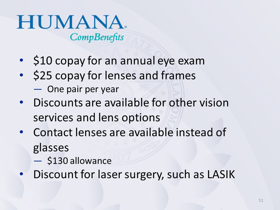 $10 copay for an annual eye exam $25 copay for lenses and frames —One pair per year Discounts are available for other vision services and lens options Contact lenses are available instead of glasses —$130 allowance Discount for laser surgery, such as LASIK 51