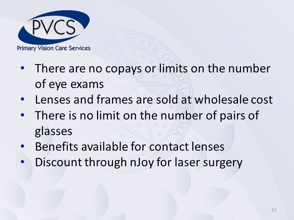 There are no copays or limits on the number of eye exams Lenses and frames are sold at wholesale cost There is no limit on the number of pairs of glasses Benefits available for contact lenses Discount through nJoy for laser surgery 52