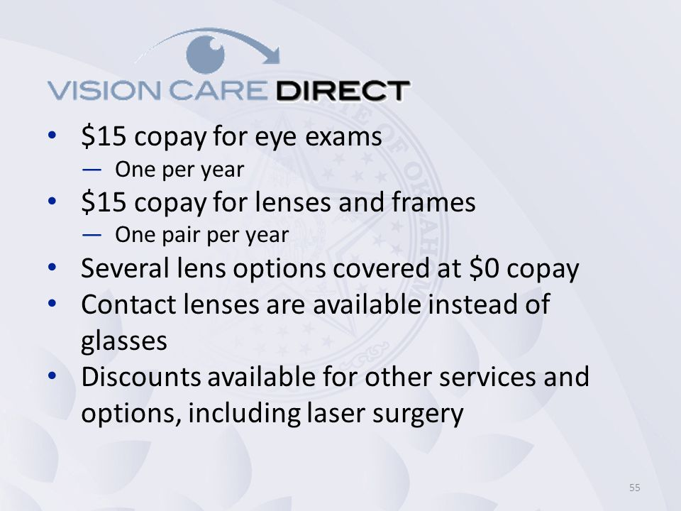 $15 copay for eye exams —One per year $15 copay for lenses and frames —One pair per year Several lens options covered at $0 copay Contact lenses are available instead of glasses Discounts available for other services and options, including laser surgery 55