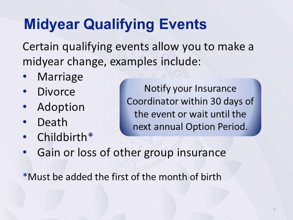 Certain qualifying events allow you to make a midyear change, examples include: Marriage Divorce Adoption Death Childbirth* Gain or loss of other group insurance *Must be added the first of the month of birth 7 Midyear Qualifying Events Notify your Insurance Coordinator within 30 days of the event or wait until the next annual Option Period.
