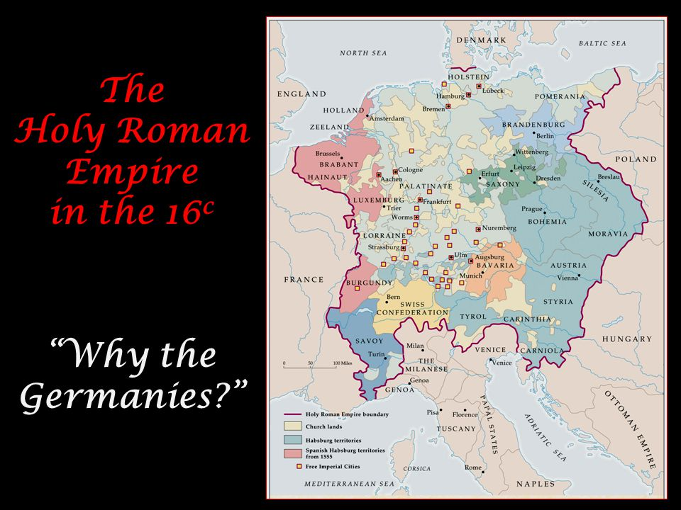 The Holy Roman Empire in the 16 c Why the Germanies The Holy Roman Empire in the 16 c Why the Germanies