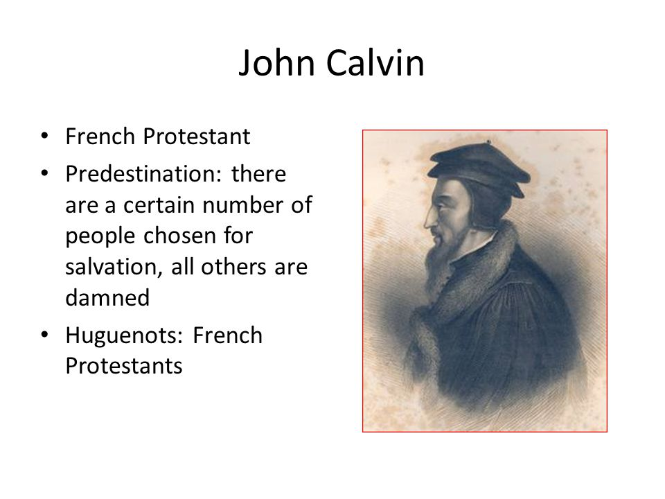 John Calvin French Protestant Predestination: there are a certain number of people chosen for salvation, all others are damned Huguenots: French Protestants