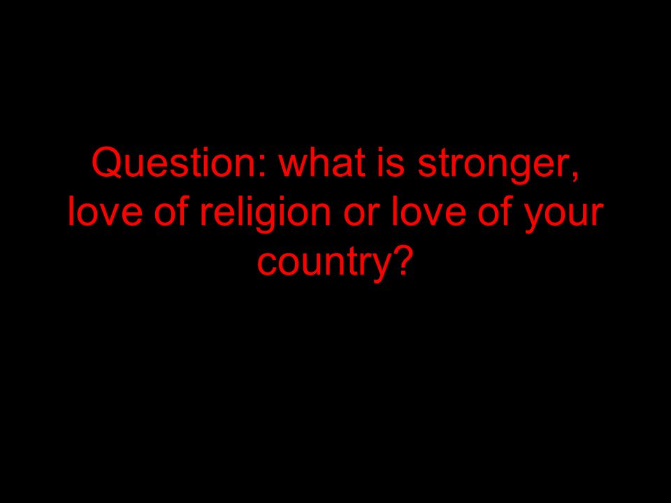 Question: what is stronger, love of religion or love of your country