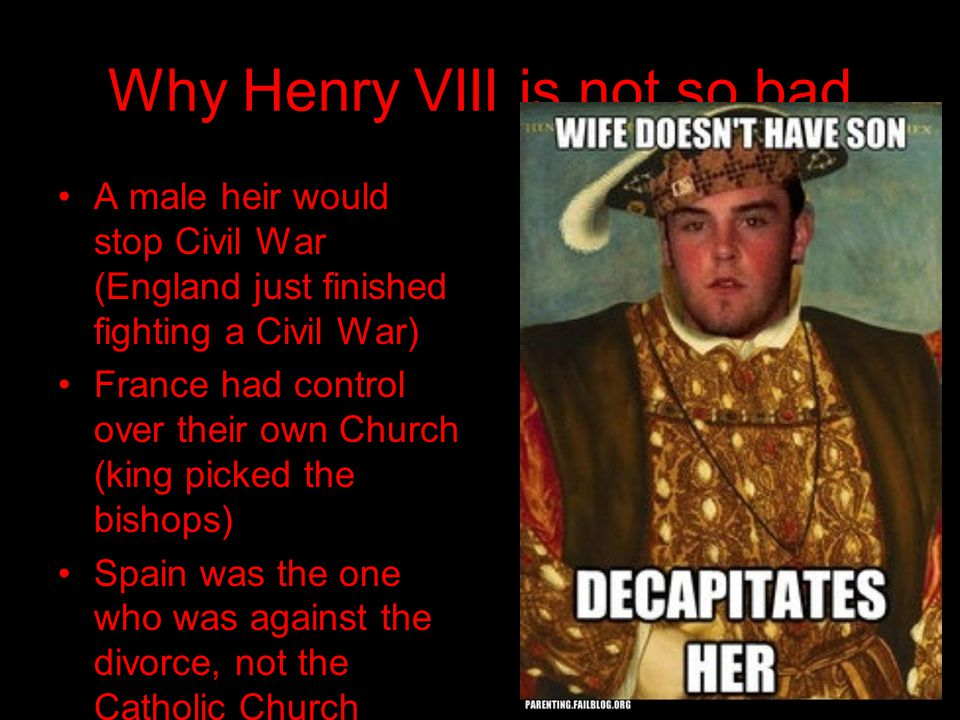 Why Henry VIII is not so bad A male heir would stop Civil War (England just finished fighting a Civil War) France had control over their own Church (king picked the bishops) Spain was the one who was against the divorce, not the Catholic Church