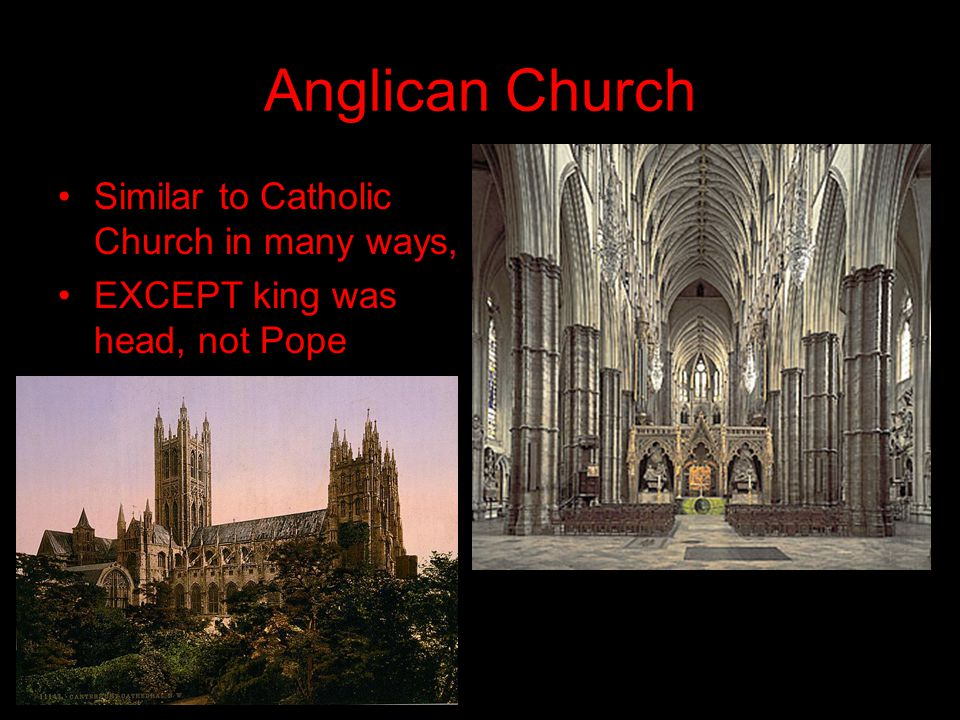 Anglican Church Similar to Catholic Church in many ways, EXCEPT king was head, not Pope