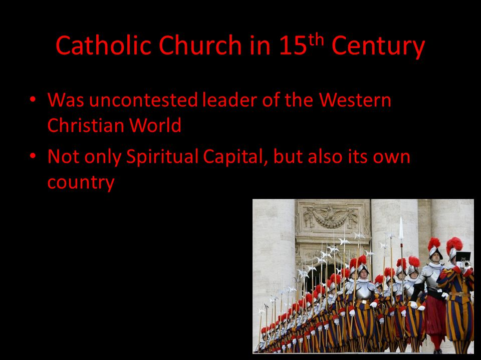 Catholic Church in 15 th Century Was uncontested leader of the Western Christian World Not only Spiritual Capital, but also its own country