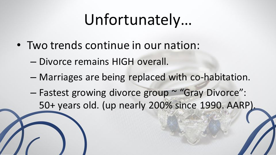 Unfortunately… Two trends continue in our nation: – Divorce remains HIGH overall.