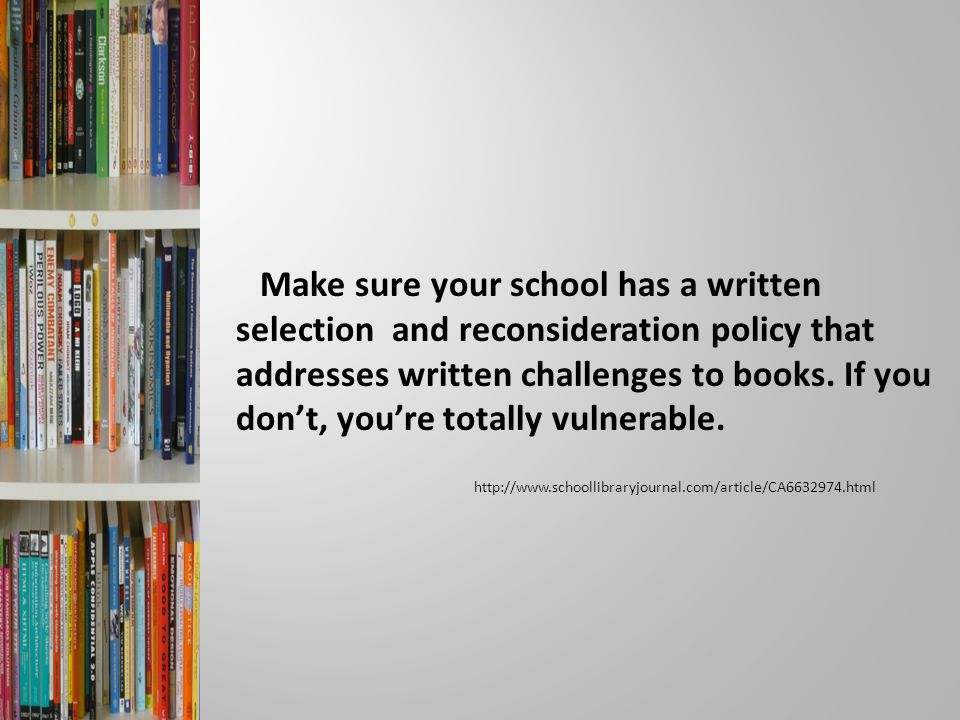 Make sure your school has a written selection and reconsideration policy that addresses written challenges to books.
