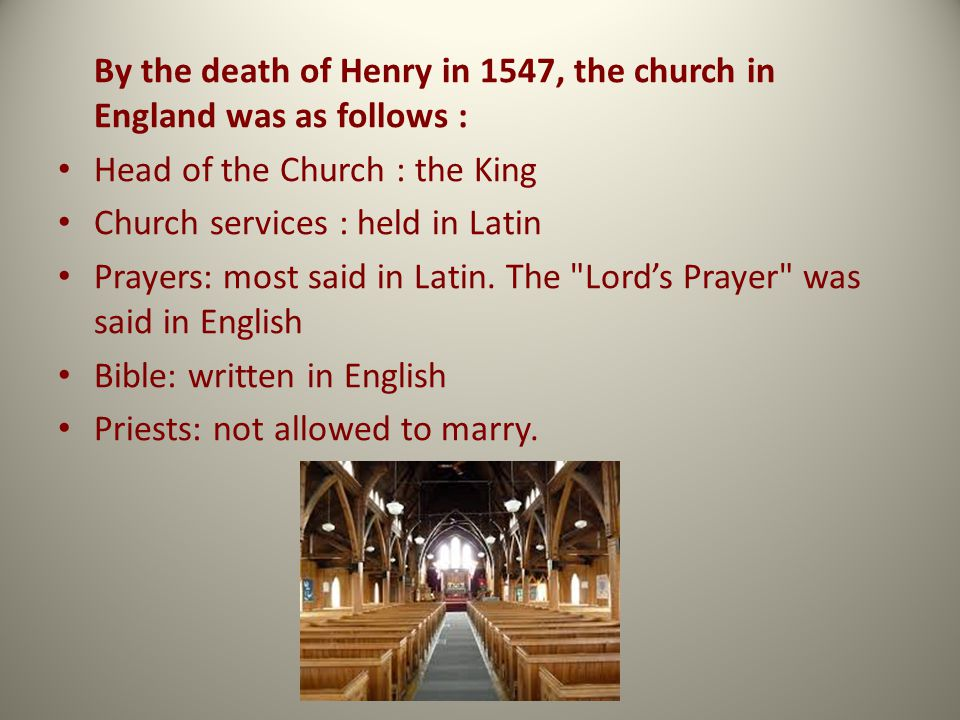 By the death of Henry in 1547, the church in England was as follows : Head of the Church : the King Church services : held in Latin Prayers: most said in Latin.