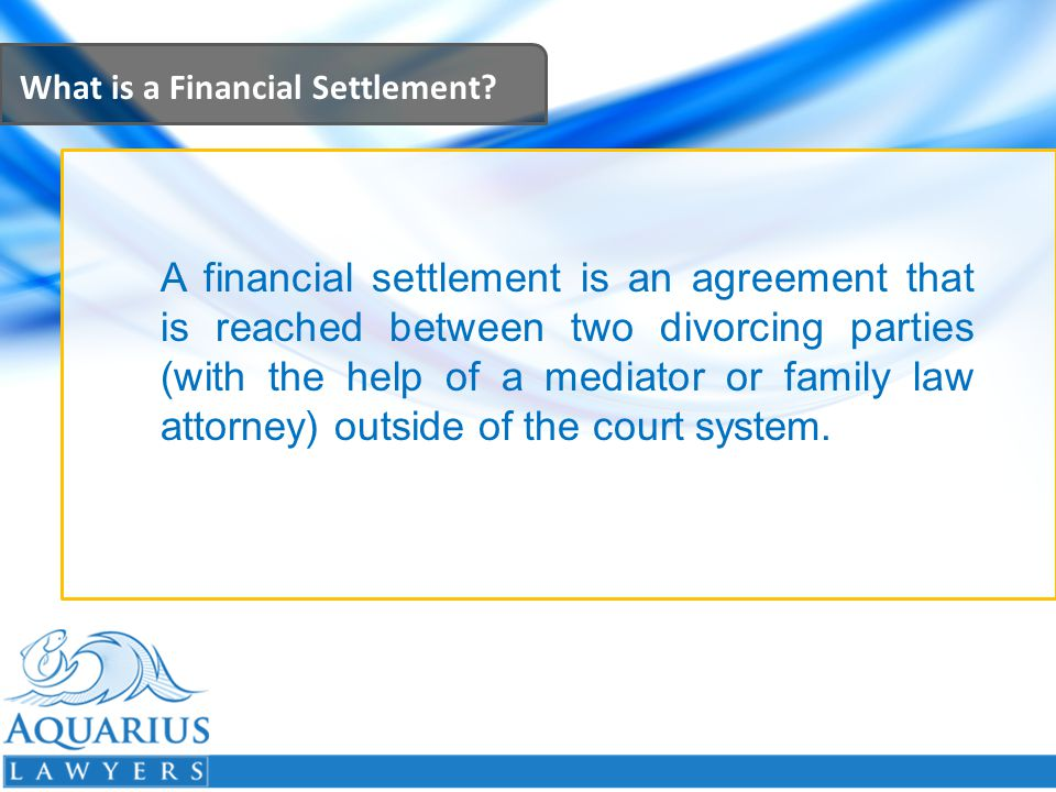 What is a Financial Settlement? A financial settlement is an agreement that is reached between two divorcing parties (with the help of a mediator or f