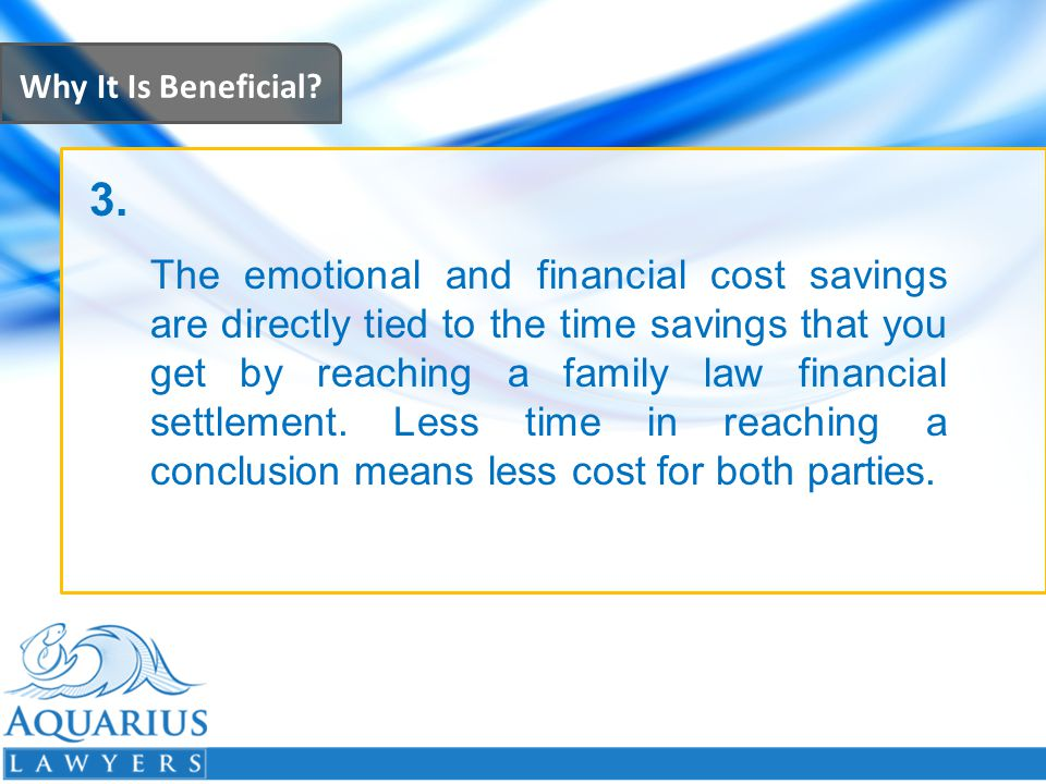 Why It Is Beneficial? The emotional and financial cost savings are directly tied to the time savings that you get by reaching a family law financial s