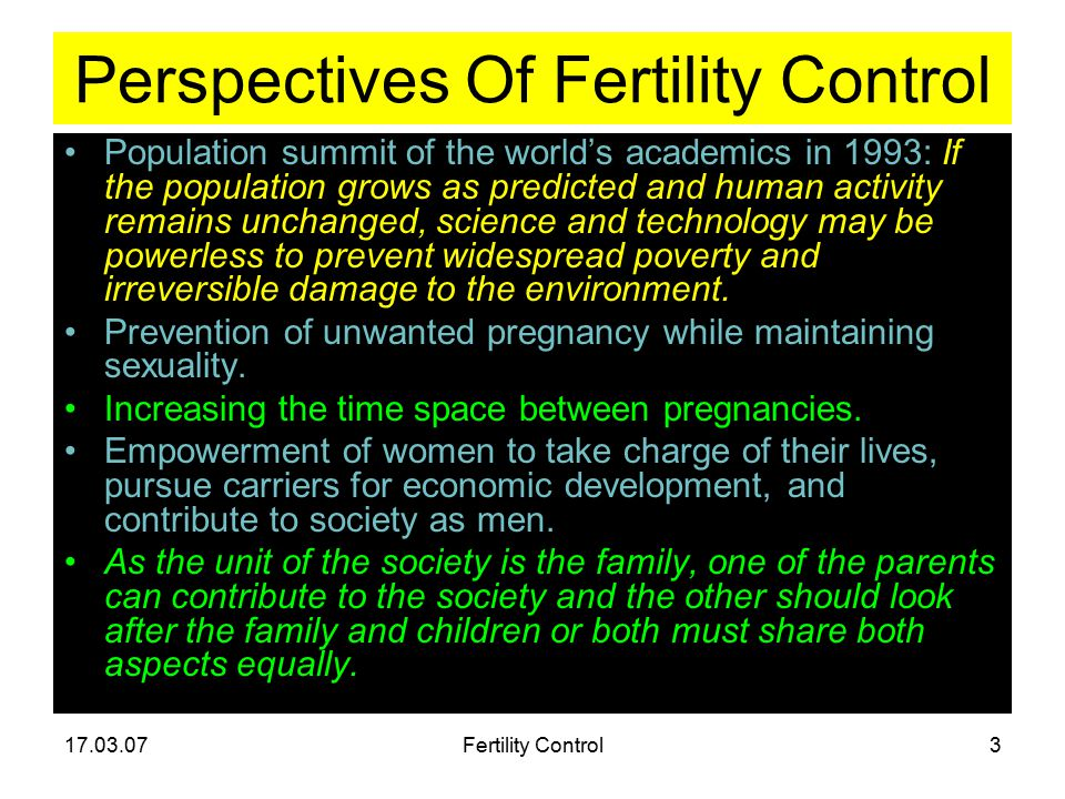 17.03.07Fertility Control3 Perspectives Of Fertility Control Population summit of the world's academics in 1993: If the population grows as predicted and human activity remains unchanged, science and technology may be powerless to prevent widespread poverty and irreversible damage to the environment.