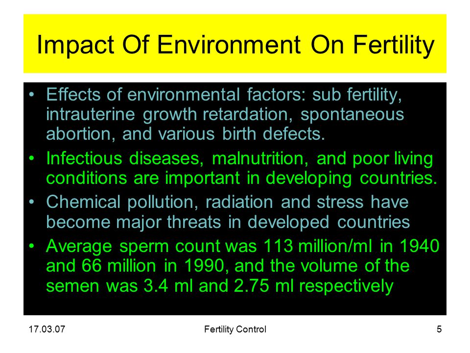 17.03.07Fertility Control5 Impact Of Environment On Fertility Effects of environmental factors: sub fertility, intrauterine growth retardation, spontaneous abortion, and various birth defects.