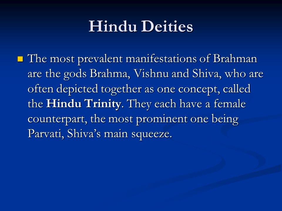 Hindu Deities The most prevalent manifestations of Brahman are the gods Brahma, Vishnu and Shiva, who are often depicted together as one concept, call