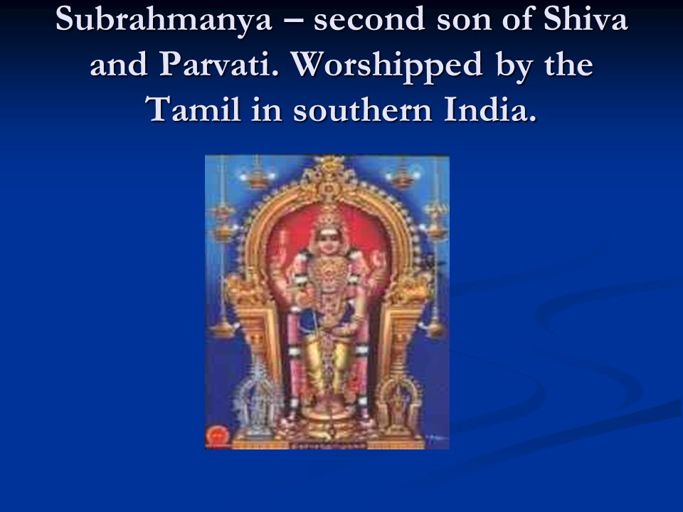 Subrahmanya – second son of Shiva and Parvati. Worshipped by the Tamil in southern India.