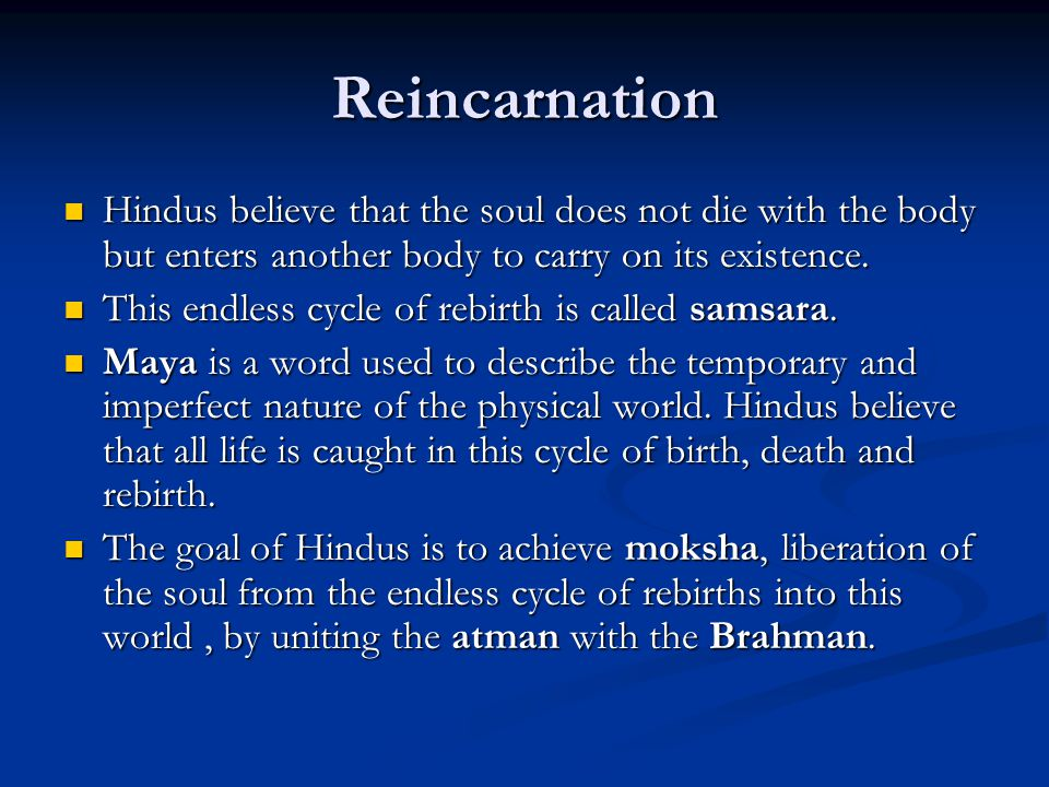 Reincarnation Hindus believe that the soul does not die with the body but enters another body to carry on its existence. Hindus believe that the soul