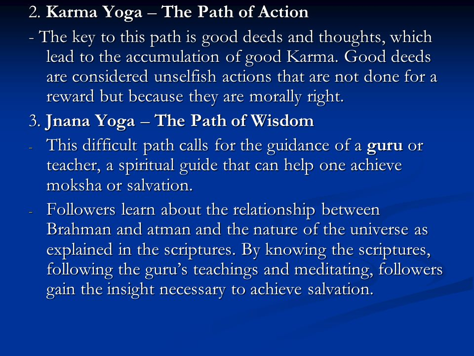 2. Karma Yoga – The Path of Action - The key to this path is good deeds and thoughts, which lead to the accumulation of good Karma. Good deeds are con