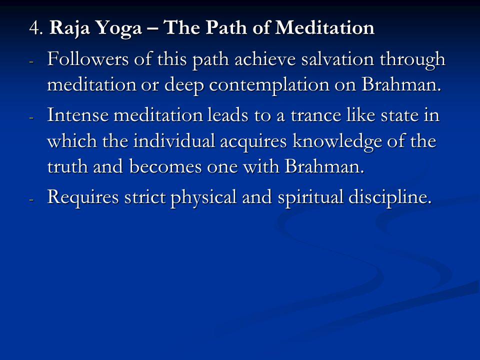 4. Raja Yoga – The Path of Meditation - Followers of this path achieve salvation through meditation or deep contemplation on Brahman. - Intense medita
