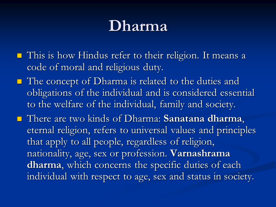 Dharma This is how Hindus refer to their religion. It means a code of moral and religious duty. This is how Hindus refer to their religion. It means a