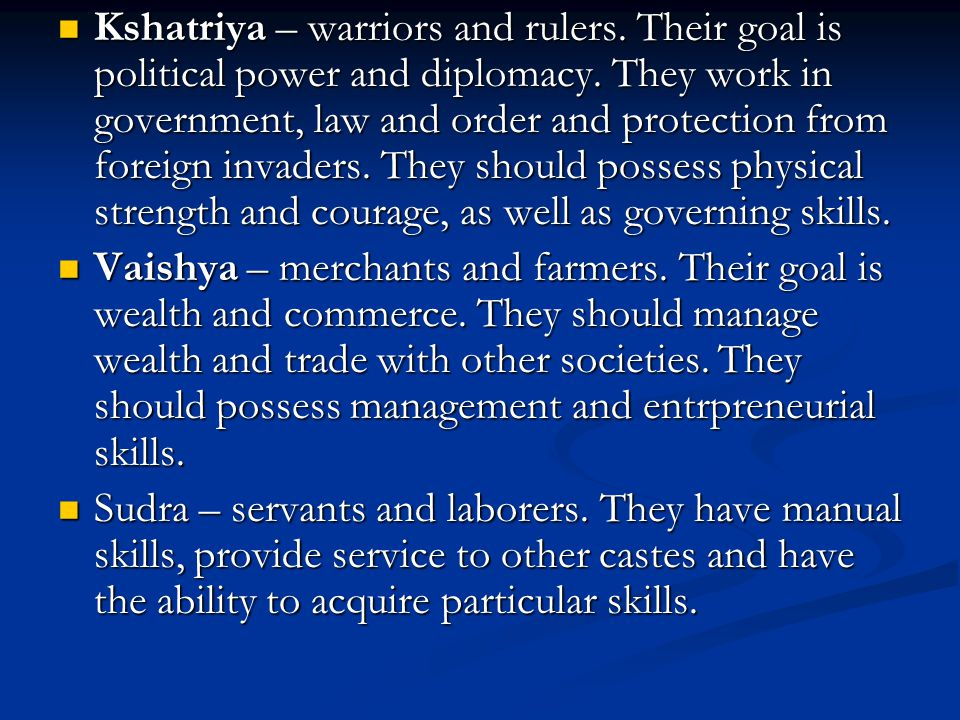 Kshatriya – warriors and rulers. Their goal is political power and diplomacy. They work in government, law and order and protection from foreign invad