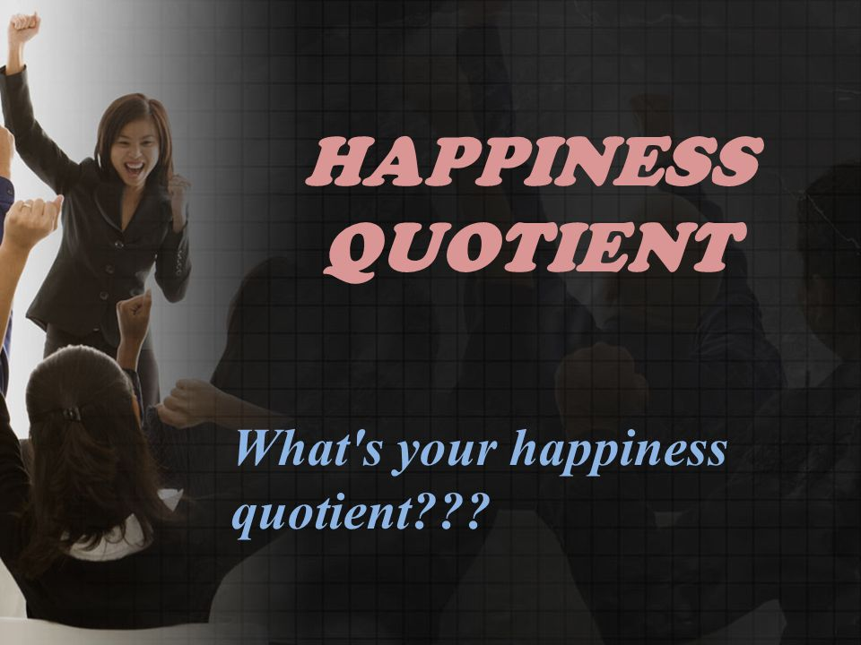 HAPPINESS QUOTIENT What s your happiness quotient???