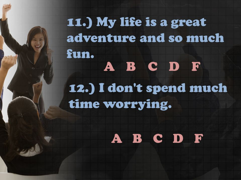 ABCDF ABCDF 11.) My life is a great adventure and so much fun.