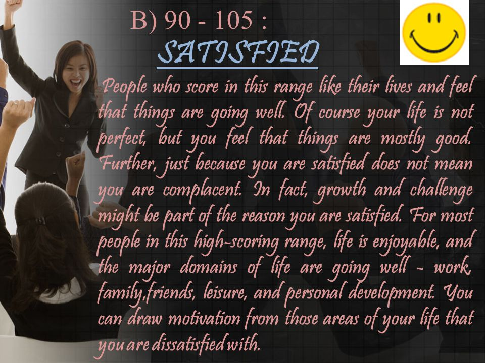 B) 90 - 105 : SATISFIED People who score in this range like their lives and feel that things are going well.