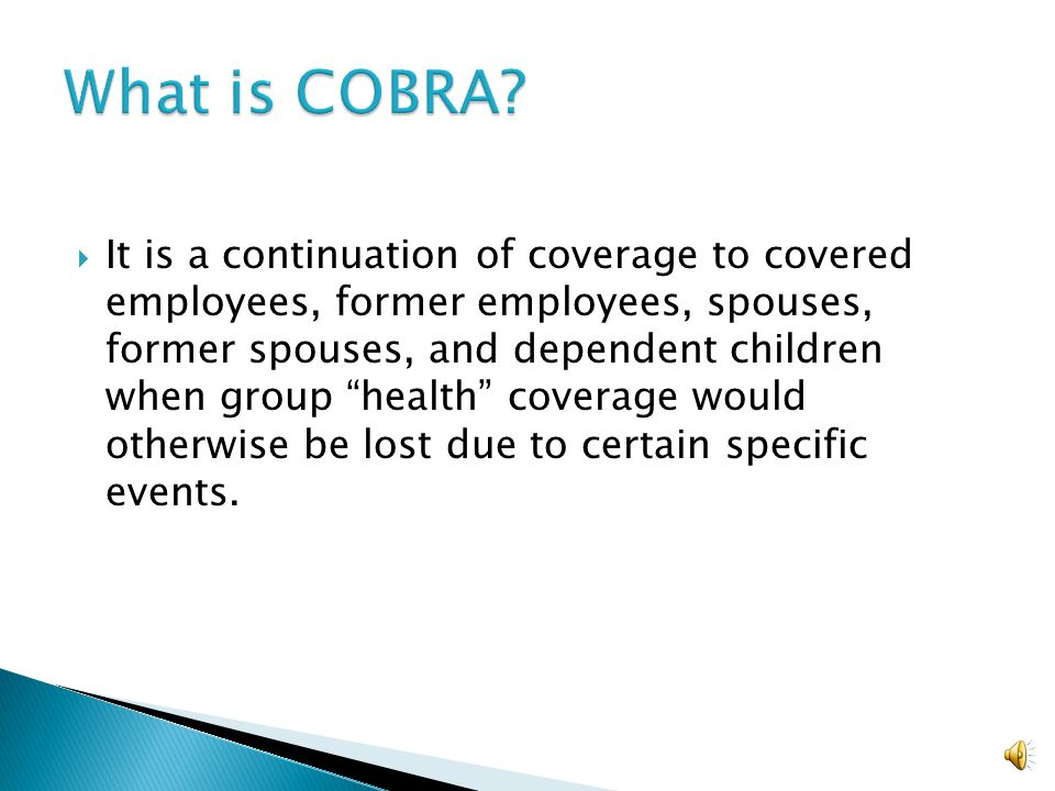  It is a continuation of coverage to covered employees, former employees, spouses, former spouses, and dependent children when group health coverage would otherwise be lost due to certain specific events.
