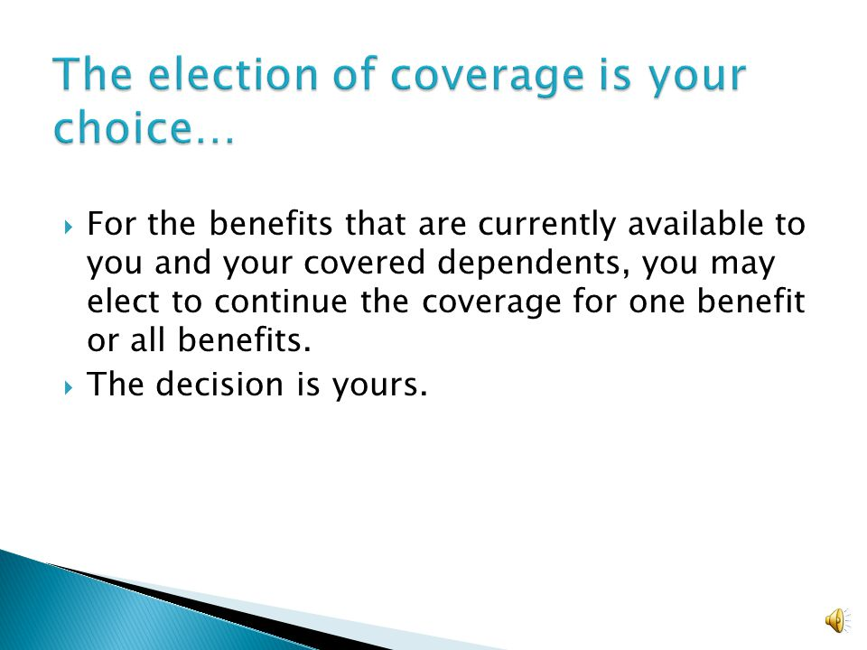  For the benefits that are currently available to you and your covered dependents, you may elect to continue the coverage for one benefit or all benefits.