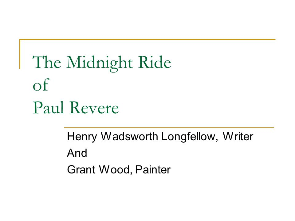 Henry Wadsworth Longfellow Listen my children and you shall hear of the midnight ride of Paul Revere, On the eighteenth of April in Seventy-five Hardly a man is now alive Who remembers that famous day and year.