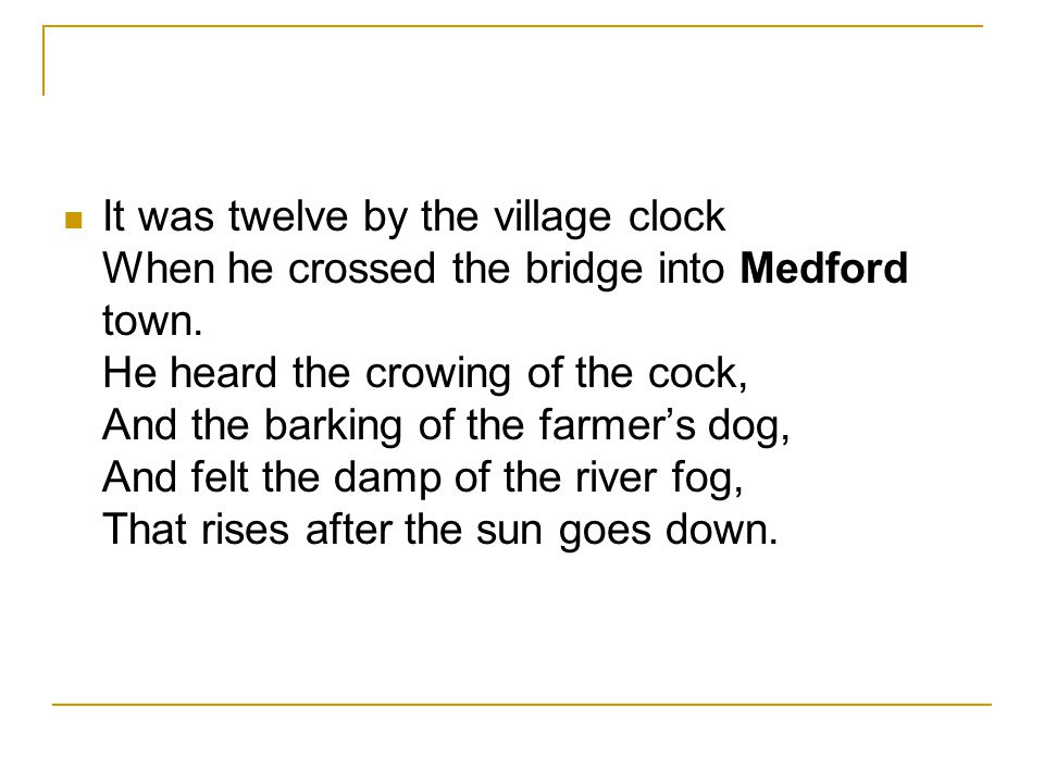 It was twelve by the village clock When he crossed the bridge into Medford town.