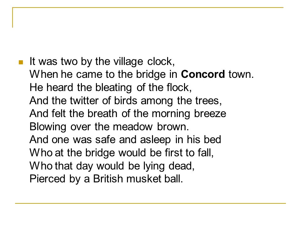 It was two by the village clock, When he came to the bridge in Concord town.