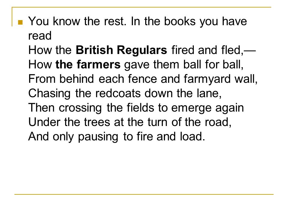 You know the rest. In the books you have read How the British Regulars fired and fled,— How the farmers gave them ball for ball, From behind each fenc