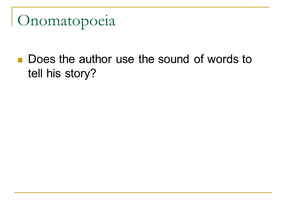 Onomatopoeia Does the author use the sound of words to tell his story?