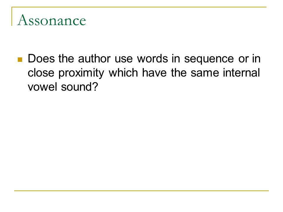 Assonance Does the author use words in sequence or in close proximity which have the same internal vowel sound